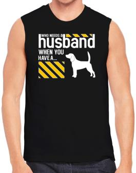 Who Needs A Husband When You Have A ... Beagle Sleeveless