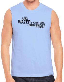 Water Is Almost Gone .. Drink Whiskey Sleeveless