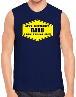 Live Without Daru , I Dont Think So ! Sleeveless