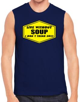 Live Without Soup , I Dont Think So ! Sleeveless