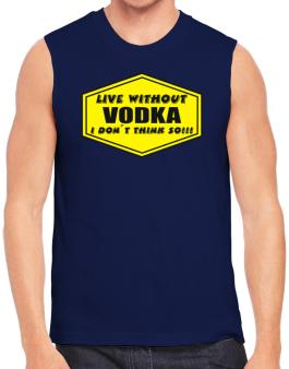 Live Without Vodka , I Dont Think So ! Sleeveless