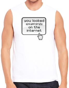You Looked More Appropriate On The Internet Sleeveless