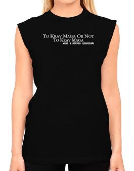 To Krav Maga Or Not To Krav Maga, What A Stupid Question T-Shirt - Sleeveless-Womens