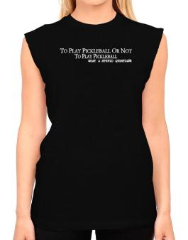 To Play Pickleball Or Not To Play Pickleball, What A Stupid Question T-Shirt - Sleeveless-Womens