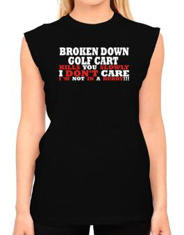 Broken Down Golf Cart  kills You Slowly - I Dont Care, Im Not In A Hurry! T-Shirt - Sleeveless-Womens