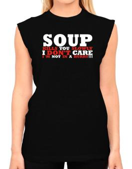 Soup Kills You Slowly - I Dont Care, Im Not In A Hurry! T-Shirt - Sleeveless-Womens