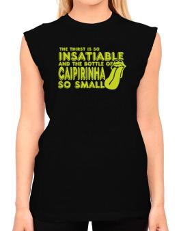 The Thirst Is So Insatiable And The Bottle Of Caipirinha So Small T-Shirt - Sleeveless-Womens