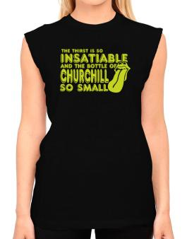 The Thirst Is So Insatiable And The Bottle Of Churchill So Small T-Shirt - Sleeveless-Womens
