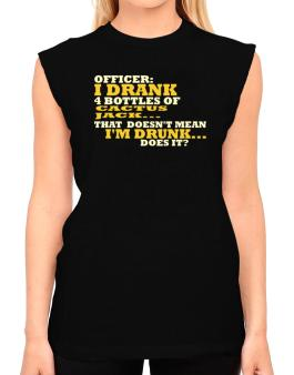 Officer: I Drank 4 Bottles Of Cactus Jack ... That Doesnt Mean Im Drunk... Does It? T-Shirt - Sleeveless-Womens
