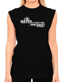 Water Is Almost Gone .. Drink Whiskey T-Shirt - Sleeveless-Womens