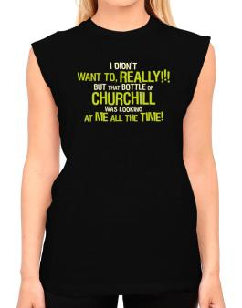 I Didnt Want To, Really! But That Bottle Of Churchill Was Looking At Me All The Time! T-Shirt - Sleeveless-Womens