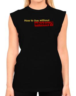 How To Live Without Whiskey ? T-Shirt - Sleeveless-Womens