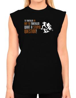 To Triathlon Or Not To Triathlon, What A Stupid Question! T-Shirt - Sleeveless-Womens