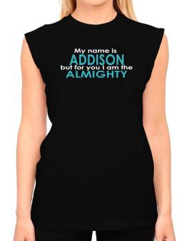 My Name Is Addison But For You I Am The Almighty T-Shirt - Sleeveless-Womens