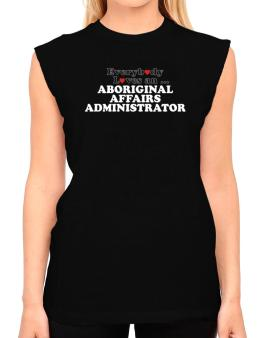 Everybody Loves An Aboriginal Affairs Administrator T-Shirt - Sleeveless-Womens