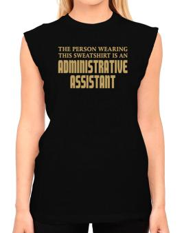 The Person Wearing This Sweatshirt Is An Administrative Assistant T-Shirt - Sleeveless-Womens