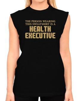 The Person Wearing This Sweatshirt Is A Health Executive T-Shirt - Sleeveless-Womens