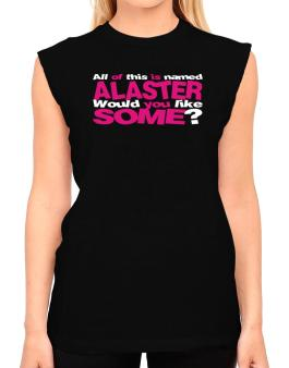 All Of This Is Named Alaster Would You Like Some? T-Shirt - Sleeveless-Womens