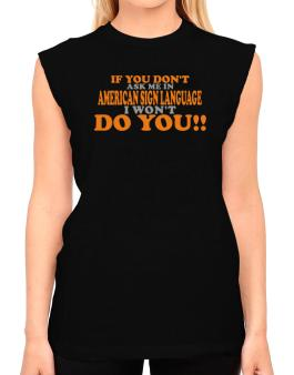 If You Dont Ask Me In American Sign Language I Wont Do You!! T-Shirt - Sleeveless-Womens