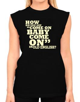 How Do You Say come On Baby, Come On In Old English? T-Shirt - Sleeveless-Womens