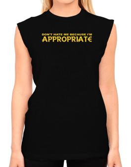 Dont Hate Me Because Im Appropriate T-Shirt - Sleeveless-Womens