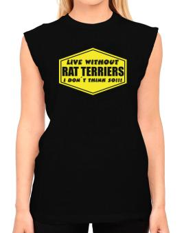 Live Without Rat Terriers , I Dont Think So ! T-Shirt - Sleeveless-Womens