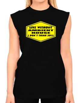 Live Without Ambient House , I Dont Think So ! T-Shirt - Sleeveless-Womens