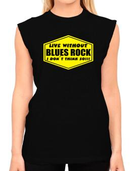 Live Without Blues Rock , I Dont Think So ! T-Shirt - Sleeveless-Womens