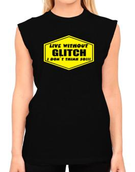 Live Without Glitch , I Dont Think So ! T-Shirt - Sleeveless-Womens