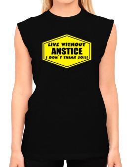 Live Without Anstice , I Dont Think So ! T-Shirt - Sleeveless-Womens