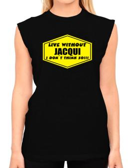 Live Without Jacqui , I Dont Think So ! T-Shirt - Sleeveless-Womens