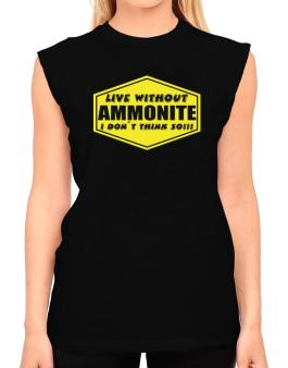 Live Without Ammonite , I Dont Think So ! T-Shirt - Sleeveless-Womens