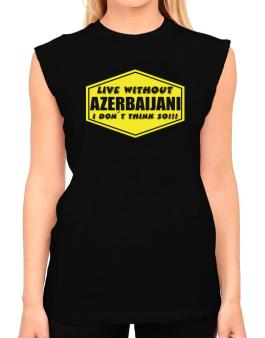 Live Without Azerbaijani , I Dont Think So ! T-Shirt - Sleeveless-Womens