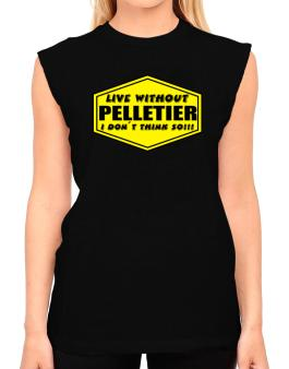 Live Without Pelletier , I Dont Think So ! T-Shirt - Sleeveless-Womens
