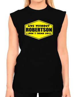 Live Without Robertson , I Dont Think So ! T-Shirt - Sleeveless-Womens