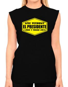 Live Without El Presidente , I Dont Think So ! T-Shirt - Sleeveless-Womens