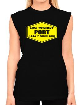 Live Without Port , I Dont Think So ! T-Shirt - Sleeveless-Womens