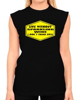Live Without Sparkling Wine , I Dont Think So ! T-Shirt - Sleeveless-Womens