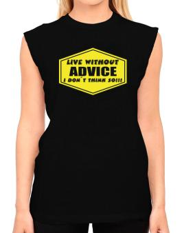 Live Without Advice , I Dont Think So ! T-Shirt - Sleeveless-Womens