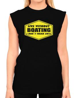 Live Without Boating , I Dont Think So ! T-Shirt - Sleeveless-Womens