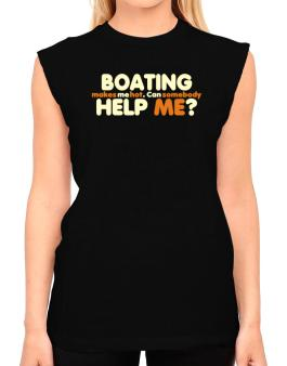 Boating Makes Me Hot. Can Somebody Help Me? T-Shirt - Sleeveless-Womens