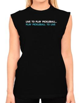 Live To Play Pickleball , Play Pickleball To Live T-Shirt - Sleeveless-Womens