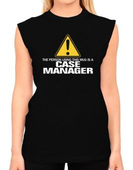 The Person Using This Mug Is A Case Manager T-Shirt - Sleeveless-Womens