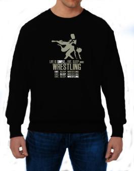 Life Is Simple... Eat, Sleep And Wrestling Sweatshirt