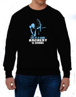 Life Is A Game, Archery Is Serious Sweatshirt