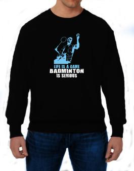 Life Is A Game, Badminton Is Serious Sweatshirt