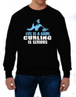 Life Is A Game, Curling Is Serious Sweatshirt