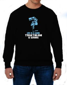 Life Is A Game, Triathlon Is Serious Sweatshirt
