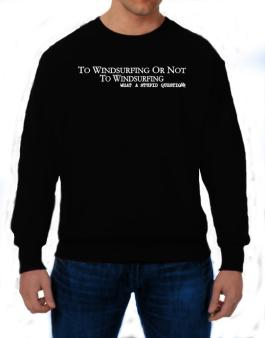To Windsurfing Or Not To Windsurfing, What A Stupid Question Sweatshirt