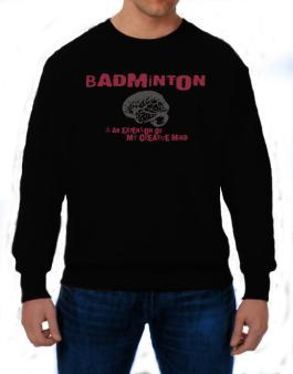 Badminton Is An Extension Of My Creative Mind Sweatshirt
